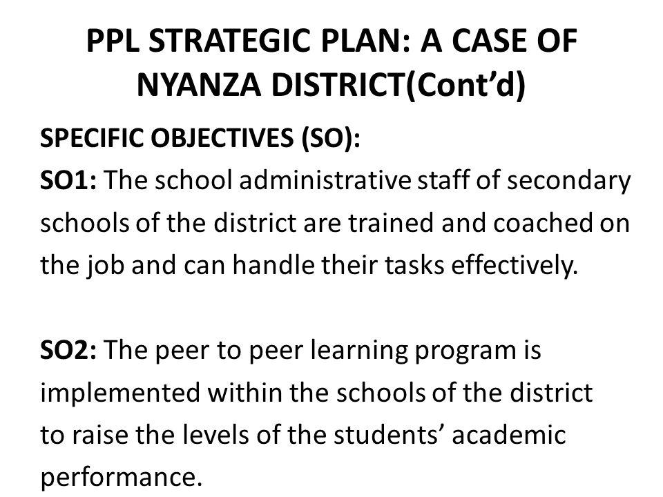 PPL STRATEGIC PLAN: A CASE OF NYANZA DISTRICT(Cont'd) SPECIFIC OBJECTIVES (SO): SO1: The school administrative staff of secondary schools of the district are trained and coached on the job and can handle their tasks effectively.