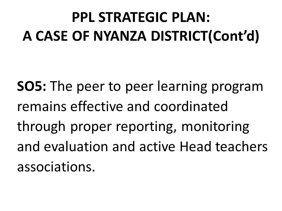 PPL STRATEGIC PLAN: A CASE OF NYANZA DISTRICT(Cont'd) SO5: The peer to peer learning program remains effective and coordinated through proper reporting, monitoring and evaluation and active Head teachers associations.