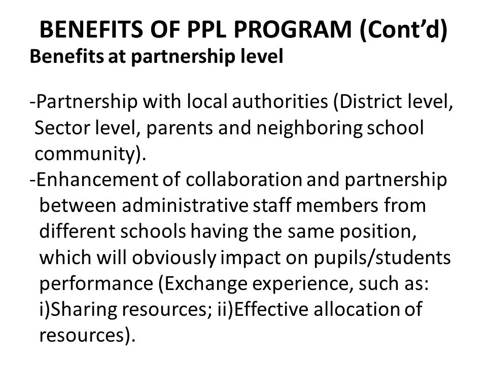 BENEFITS OF PPL PROGRAM (Cont'd) Benefits at partnership level -Partnership with local authorities (District level, Sector level, parents and neighbor