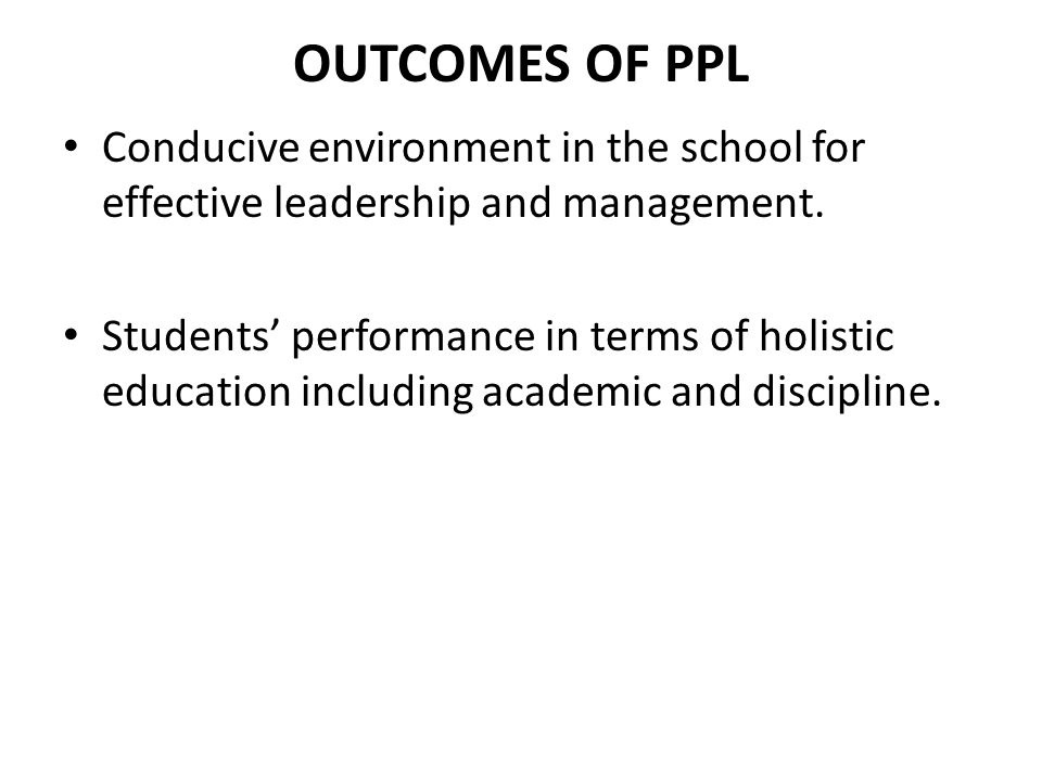 OUTCOMES OF PPL Conducive environment in the school for effective leadership and management.