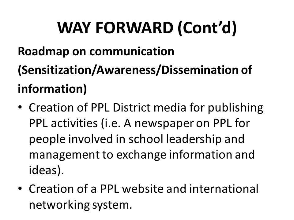 WAY FORWARD (Cont'd) Roadmap on communication (Sensitization/Awareness/Dissemination of information) Creation of PPL District media for publishing PPL