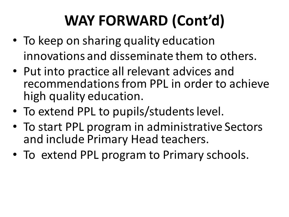 WAY FORWARD (Cont'd) To keep on sharing quality education innovations and disseminate them to others.