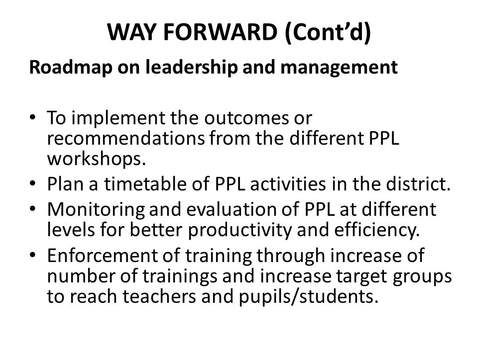 WAY FORWARD (Cont'd) Roadmap on leadership and management To implement the outcomes or recommendations from the different PPL workshops. Plan a timeta