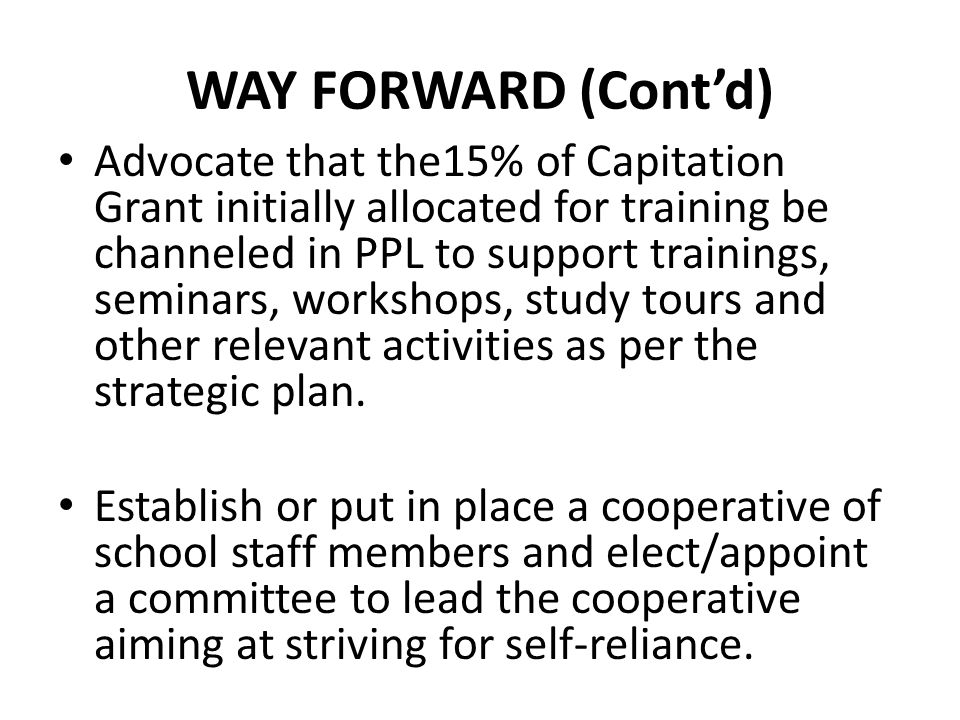 WAY FORWARD (Cont'd) Advocate that the15% of Capitation Grant initially allocated for training be channeled in PPL to support trainings, seminars, workshops, study tours and other relevant activities as per the strategic plan.
