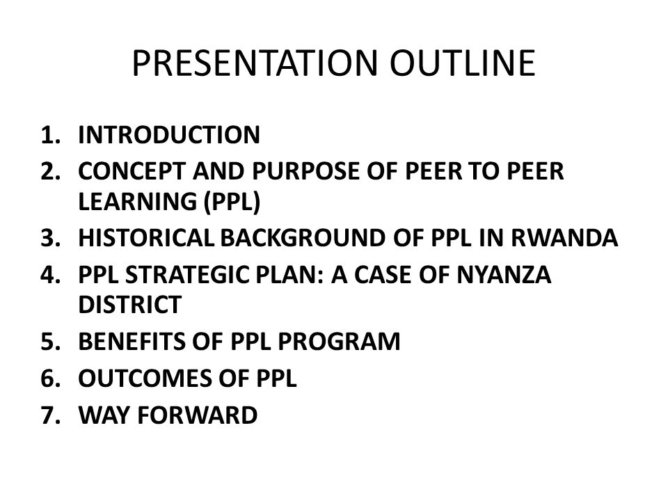 PRESENTATION OUTLINE 1.INTRODUCTION 2.CONCEPT AND PURPOSE OF PEER TO PEER LEARNING (PPL) 3.HISTORICAL BACKGROUND OF PPL IN RWANDA 4.PPL STRATEGIC PLAN: A CASE OF NYANZA DISTRICT 5.BENEFITS OF PPL PROGRAM 6.OUTCOMES OF PPL 7.WAY FORWARD