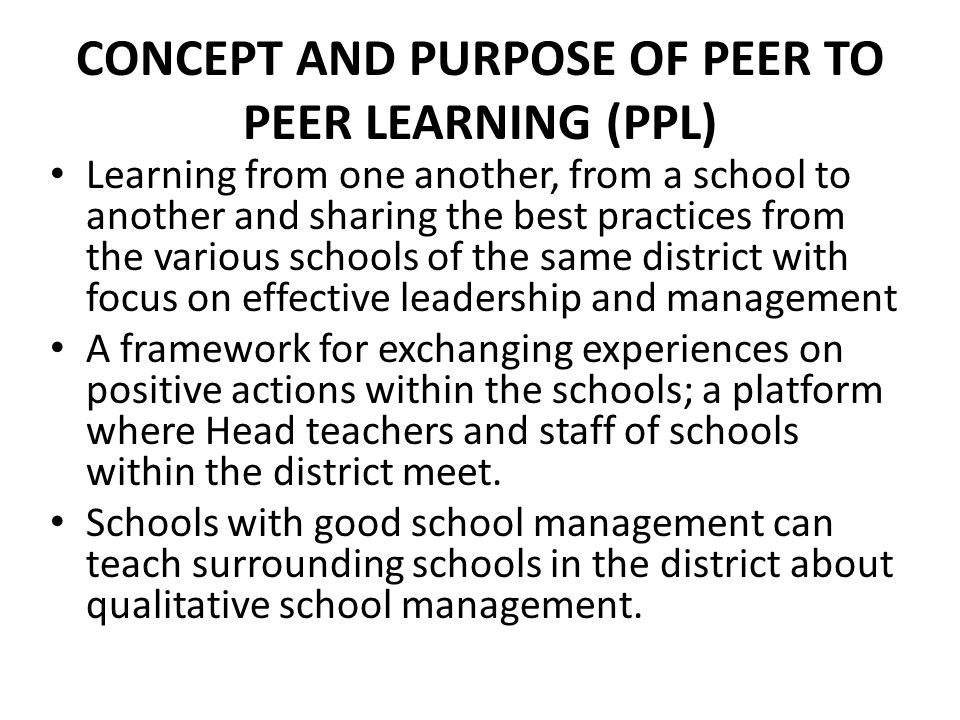 CONCEPT AND PURPOSE OF PEER TO PEER LEARNING (PPL) Learning from one another, from a school to another and sharing the best practices from the various