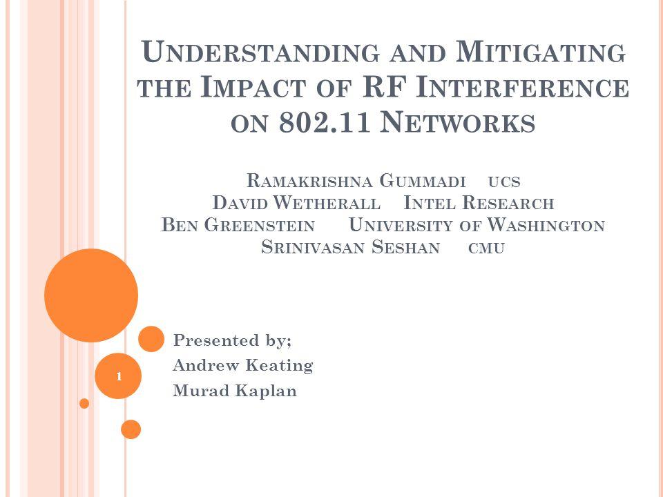 U NDERSTANDING AND M ITIGATING THE I MPACT OF RF I NTERFERENCE ON 802.11 N ETWORKS R AMAKRISHNA G UMMADI UCS D AVID W ETHERALL I NTEL R ESEARCH B EN G REENSTEIN U NIVERSITY OF W ASHINGTON S RINIVASAN S ESHAN CMU Presented by; Andrew Keating Murad Kaplan 1