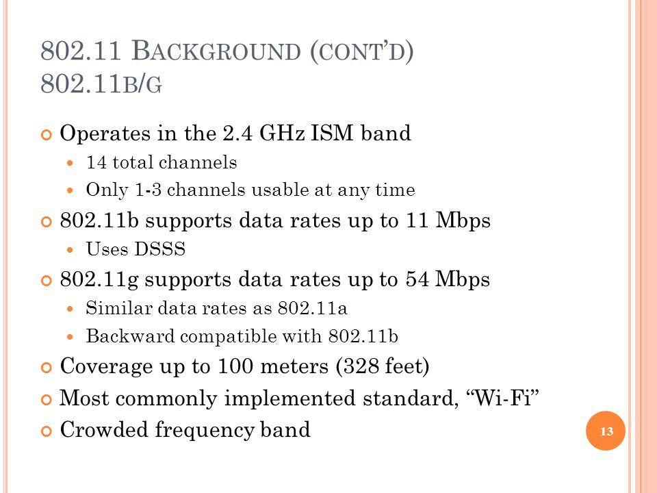 802.11 B ACKGROUND ( CONT ' D ) 802.11 B / G Operates in the 2.4 GHz ISM band 14 total channels Only 1-3 channels usable at any time 802.11b supports data rates up to 11 Mbps Uses DSSS 802.11g supports data rates up to 54 Mbps Similar data rates as 802.11a Backward compatible with 802.11b Coverage up to 100 meters (328 feet) Most commonly implemented standard, Wi-Fi Crowded frequency band 13