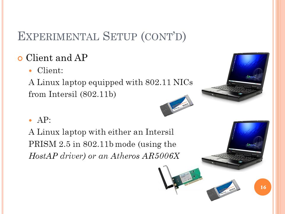 E XPERIMENTAL S ETUP ( CONT ' D ) Client and AP Client: A Linux laptop equipped with 802.11 NICs from Intersil (802.11b) AP: A Linux laptop with either an Intersil PRISM 2.5 in 802.11b mode (using the HostAP driver) or an Atheros AR5006X 16