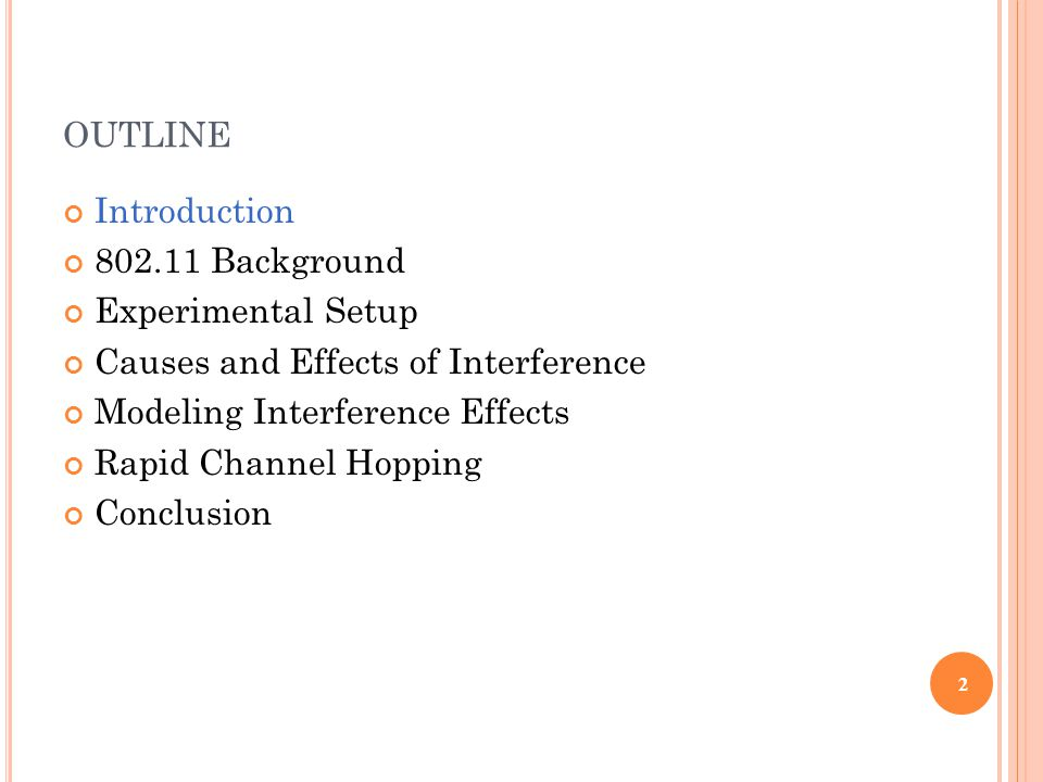 OUTLINE Introduction 802.11 Background Experimental Setup Causes and Effects of Interference Modeling Interference Effects Rapid Channel Hopping Conclusion 2
