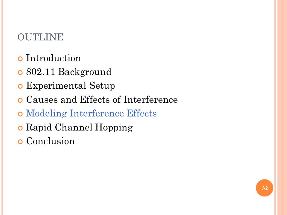 OUTLINE Introduction 802.11 Background Experimental Setup Causes and Effects of Interference Modeling Interference Effects Rapid Channel Hopping Conclusion 32