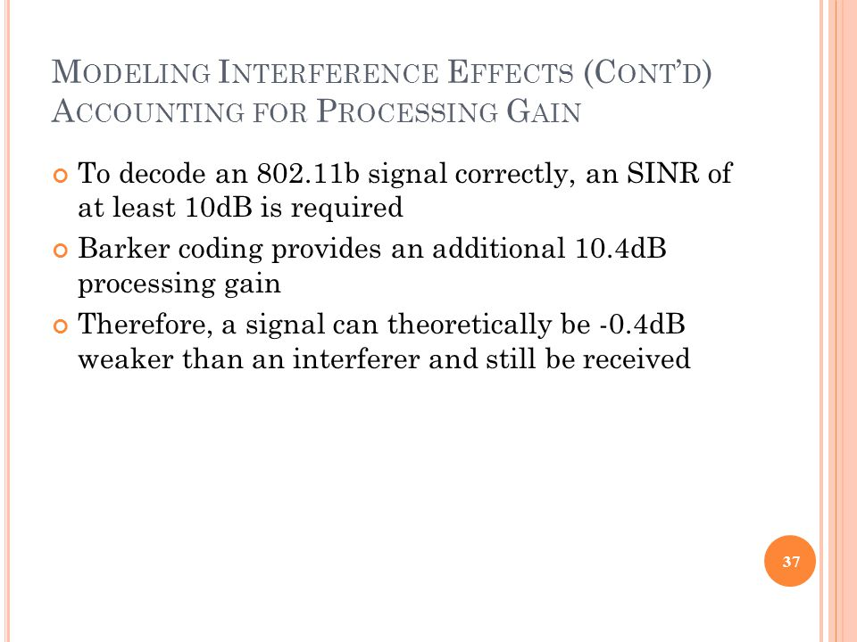 M ODELING I NTERFERENCE E FFECTS (C ONT ' D ) A CCOUNTING FOR P ROCESSING G AIN To decode an 802.11b signal correctly, an SINR of at least 10dB is required Barker coding provides an additional 10.4dB processing gain Therefore, a signal can theoretically be -0.4dB weaker than an interferer and still be received 37