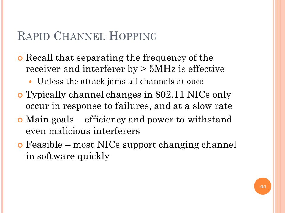 R APID C HANNEL H OPPING Recall that separating the frequency of the receiver and interferer by > 5MHz is effective Unless the attack jams all channels at once Typically channel changes in 802.11 NICs only occur in response to failures, and at a slow rate Main goals – efficiency and power to withstand even malicious interferers Feasible – most NICs support changing channel in software quickly 44