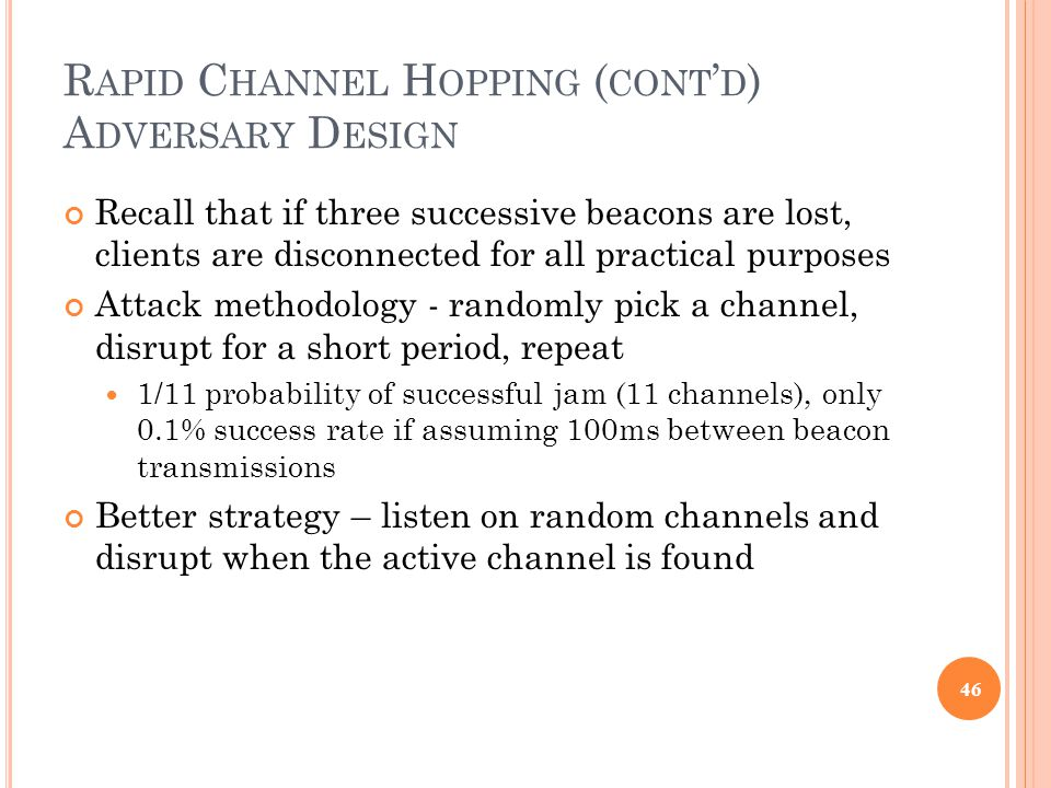 R APID C HANNEL H OPPING ( CONT ' D ) A DVERSARY D ESIGN Recall that if three successive beacons are lost, clients are disconnected for all practical purposes Attack methodology - randomly pick a channel, disrupt for a short period, repeat 1/11 probability of successful jam (11 channels), only 0.1% success rate if assuming 100ms between beacon transmissions Better strategy – listen on random channels and disrupt when the active channel is found 46