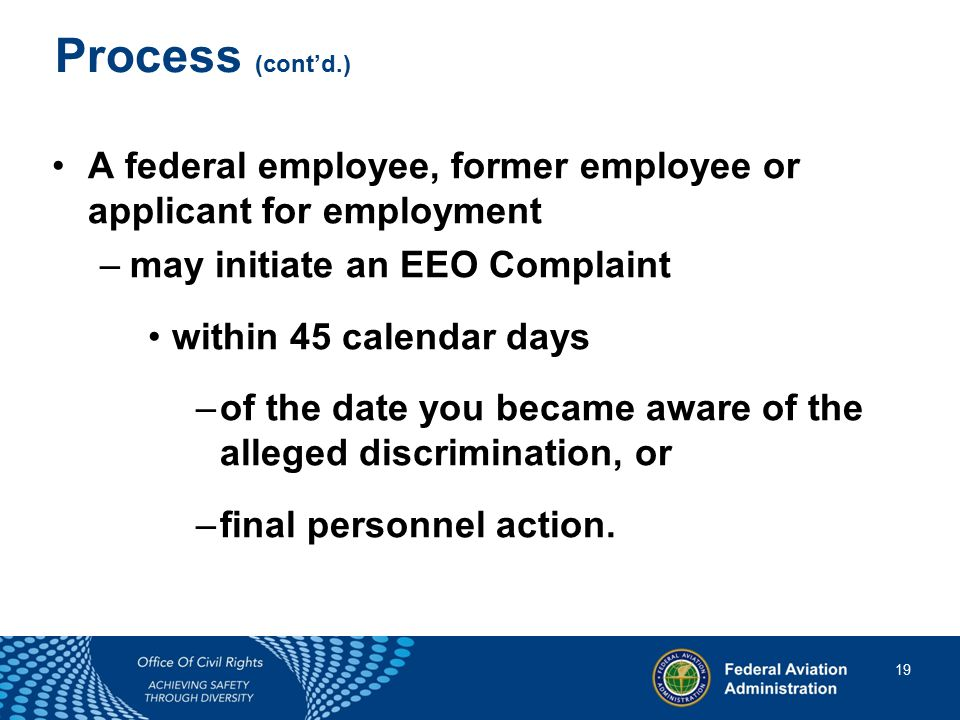19 19 Process (cont'd.) A federal employee, former employee or applicant for employment –may initiate an EEO Complaint within 45 calendar days –of the date you became aware of the alleged discrimination, or –final personnel action.