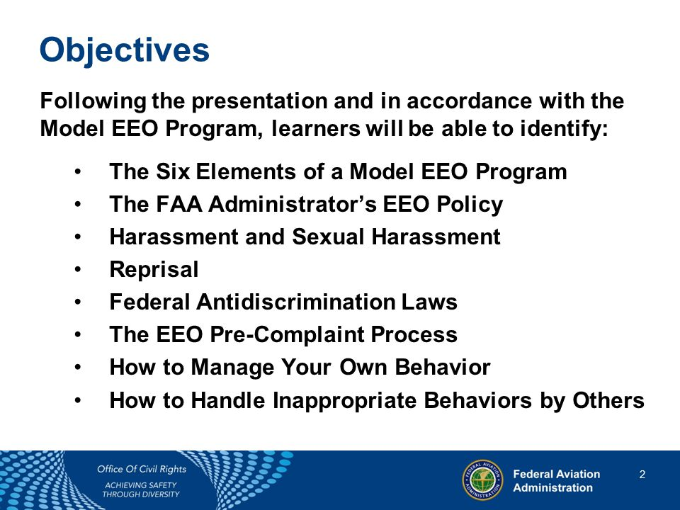 2 2 Objectives Following the presentation and in accordance with the Model EEO Program, learners will be able to identify: The Six Elements of a Model EEO Program The FAA Administrator's EEO Policy Harassment and Sexual Harassment Reprisal Federal Antidiscrimination Laws The EEO Pre-Complaint Process How to Manage Your Own Behavior How to Handle Inappropriate Behaviors by Others