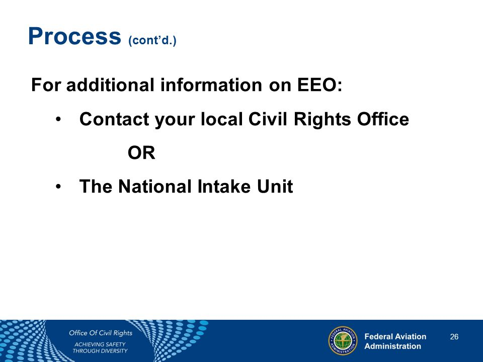 26 26 Process (cont'd.) For additional information on EEO: Contact your local Civil Rights Office OR The National Intake Unit