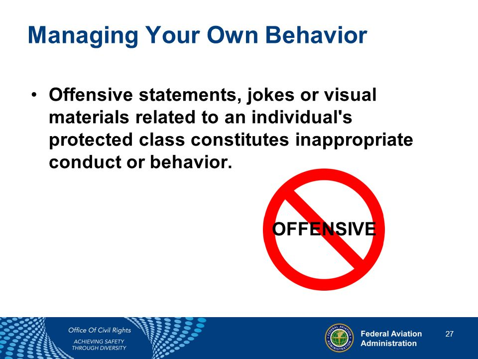 27 27 Managing Your Own Behavior Offensive statements, jokes or visual materials related to an individual s protected class constitutes inappropriate conduct or behavior.