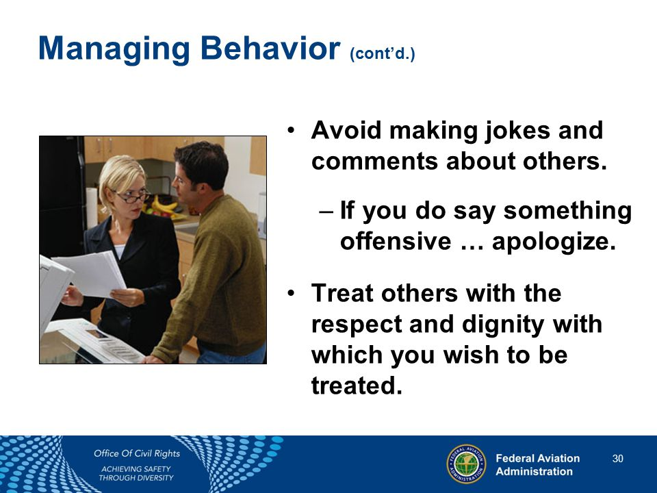 30 30 Managing Behavior (cont'd.) Avoid making jokes and comments about others.