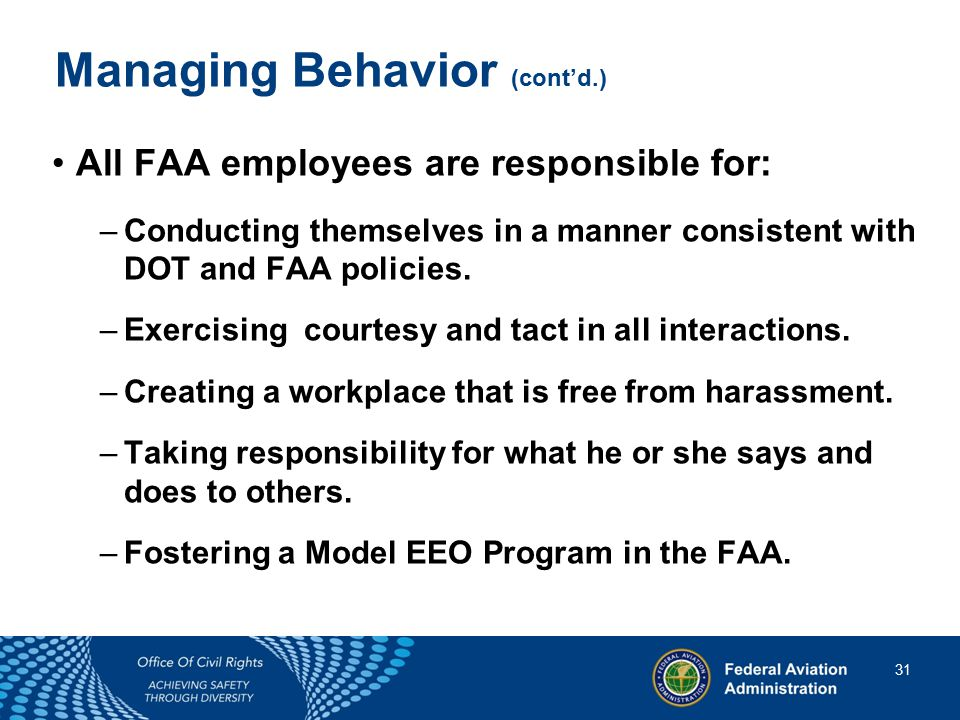31 31 Managing Behavior (cont'd.) All FAA employees are responsible for: –Conducting themselves in a manner consistent with DOT and FAA policies.