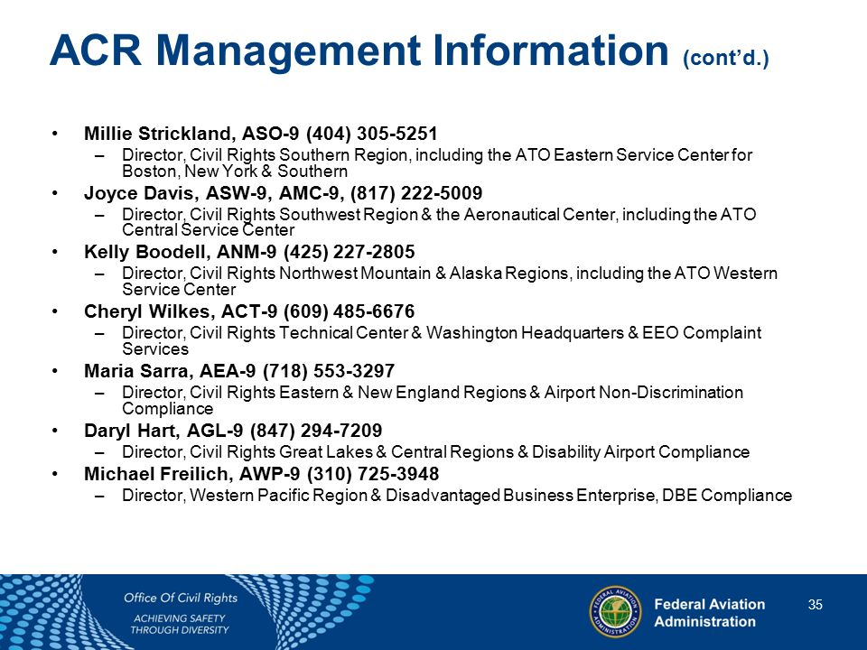 35 35 ACR Management Information (cont'd.) Millie Strickland, ASO-9 (404) 305-5251 –Director, Civil Rights Southern Region, including the ATO Eastern Service Center for Boston, New York & Southern Joyce Davis, ASW-9, AMC-9, (817) 222-5009 –Director, Civil Rights Southwest Region & the Aeronautical Center, including the ATO Central Service Center Kelly Boodell, ANM-9 (425) 227-2805 –Director, Civil Rights Northwest Mountain & Alaska Regions, including the ATO Western Service Center Cheryl Wilkes, ACT-9 (609) 485-6676 –Director, Civil Rights Technical Center & Washington Headquarters & EEO Complaint Services Maria Sarra, AEA-9 (718) 553-3297 –Director, Civil Rights Eastern & New England Regions & Airport Non-Discrimination Compliance Daryl Hart, AGL-9 (847) 294-7209 –Director, Civil Rights Great Lakes & Central Regions & Disability Airport Compliance Michael Freilich, AWP-9 (310) 725-3948 –Director, Western Pacific Region & Disadvantaged Business Enterprise, DBE Compliance