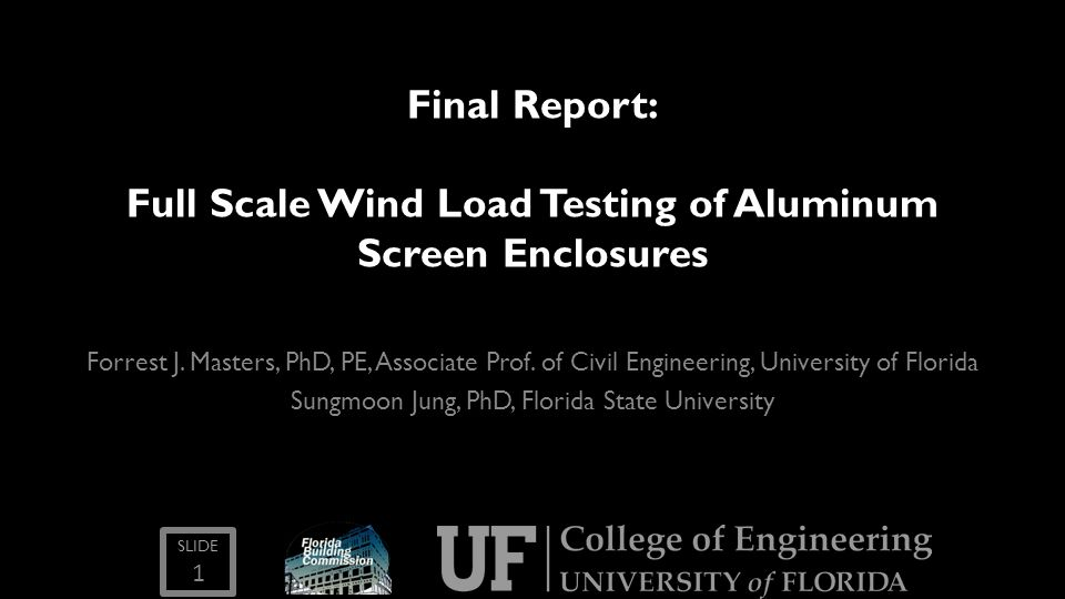 SLIDE Final Report: Full Scale Wind Load Testing of Aluminum Screen Enclosures Forrest J. Masters, PhD, PE, Associate Prof. of Civil Engineering, Univ