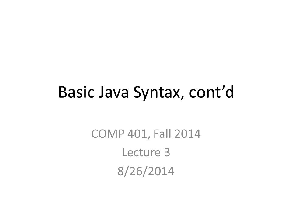 Basic Java Syntax, cont'd COMP 401, Fall 2014 Lecture 3 8/26/2014