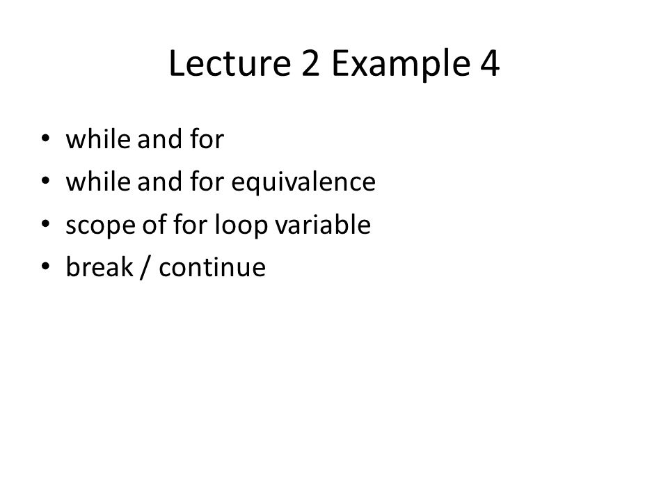 Lecture 2 Example 4 while and for while and for equivalence scope of for loop variable break / continue