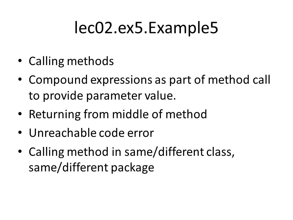 lec02.ex5.Example5 Calling methods Compound expressions as part of method call to provide parameter value. Returning from middle of method Unreachable
