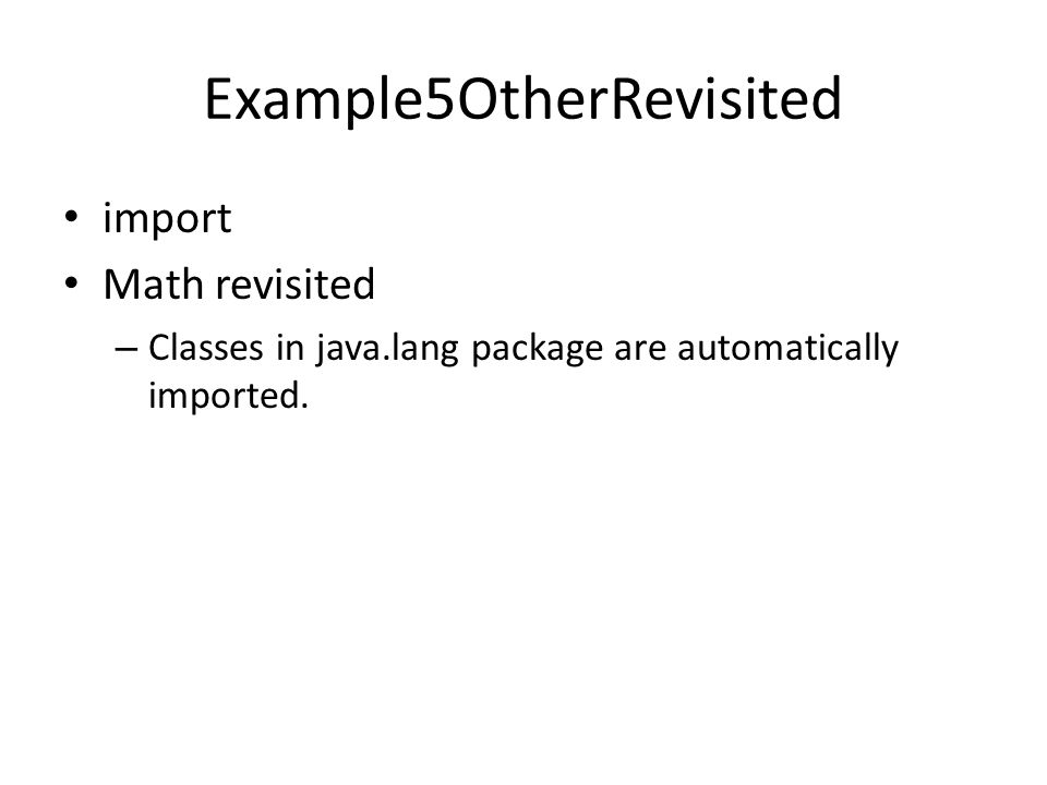 Example5OtherRevisited import Math revisited – Classes in java.lang package are automatically imported.