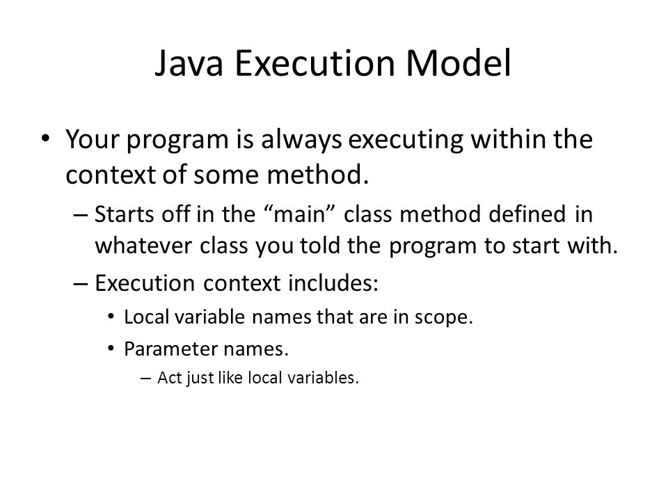"Java Execution Model Your program is always executing within the context of some method. – Starts off in the ""main"" class method defined in whatever c"