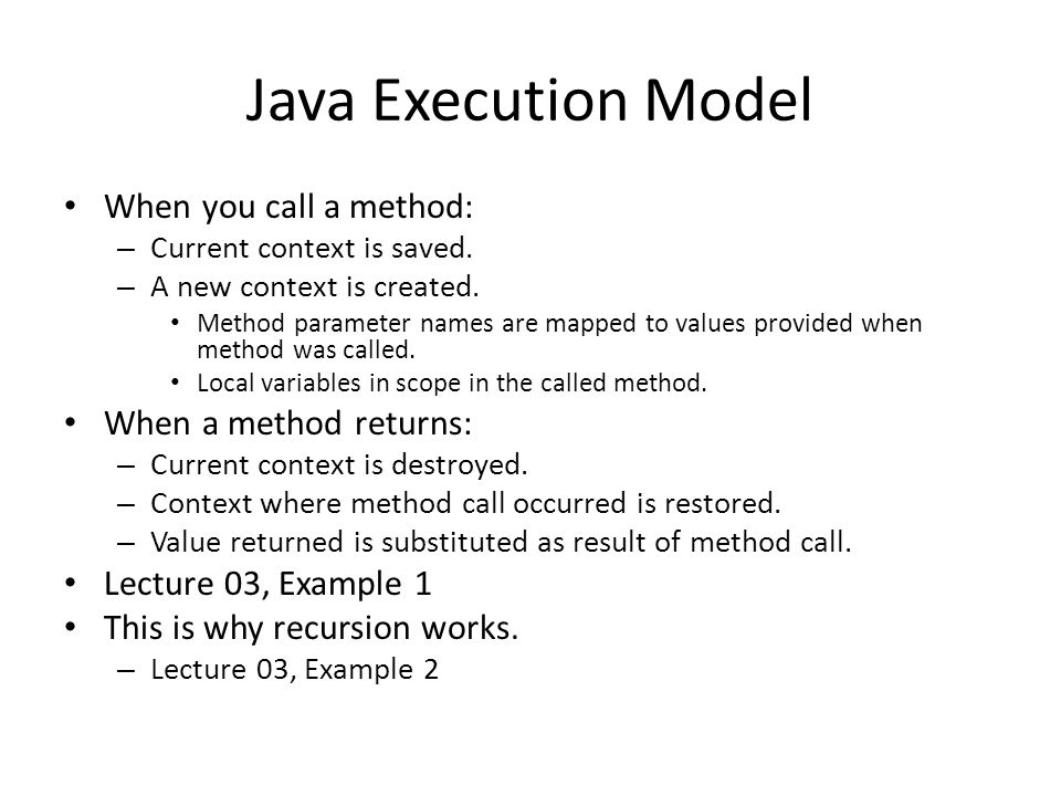 Java Execution Model When you call a method: – Current context is saved. – A new context is created. Method parameter names are mapped to values provi