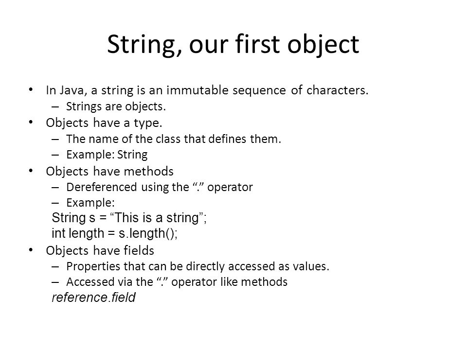 String, our first object In Java, a string is an immutable sequence of characters. – Strings are objects. Objects have a type. – The name of the class