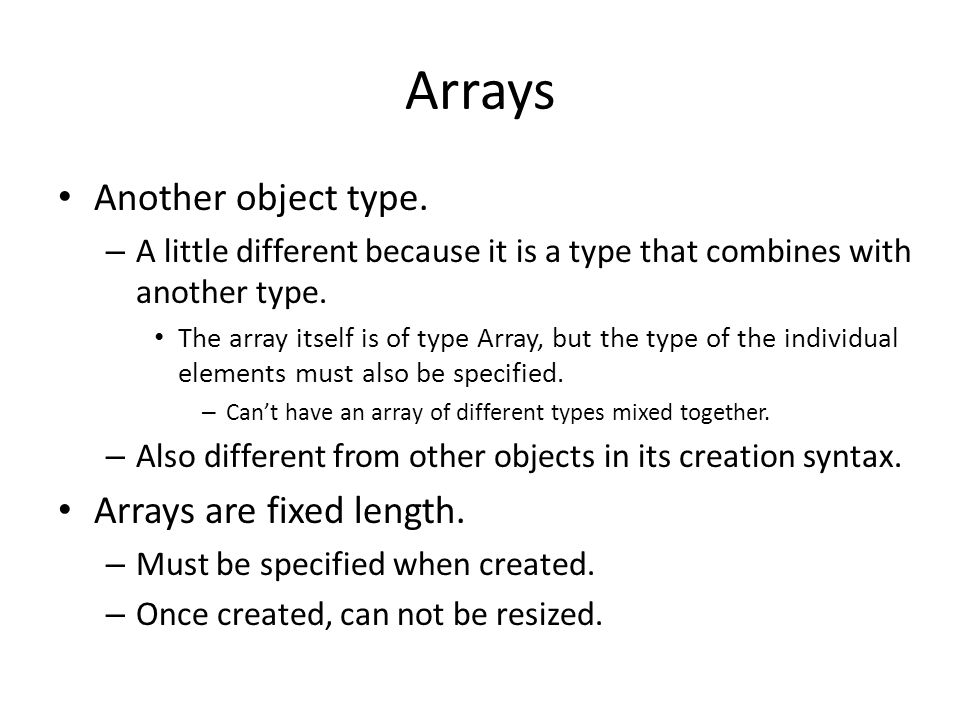 Arrays Another object type. – A little different because it is a type that combines with another type. The array itself is of type Array, but the type