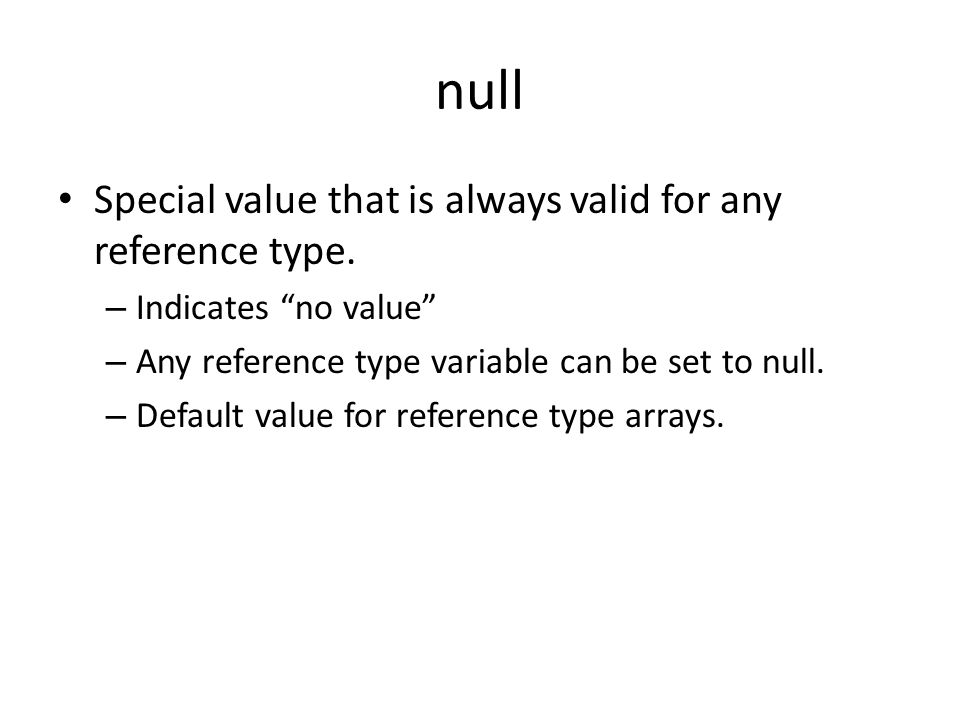 "null Special value that is always valid for any reference type. – Indicates ""no value"" – Any reference type variable can be set to null. – Default val"