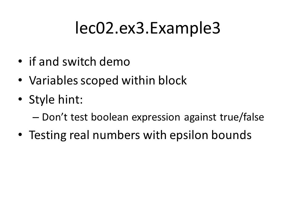 lec02.ex3.Example3 if and switch demo Variables scoped within block Style hint: – Don't test boolean expression against true/false Testing real number