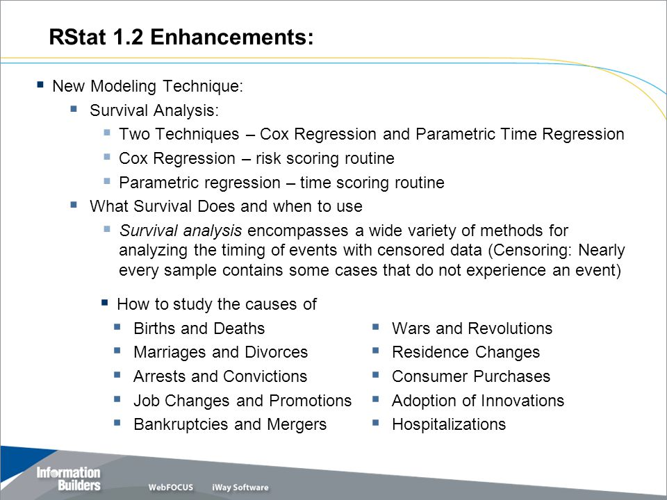 RStat 1.2 Enhancements:  New Modeling Technique:  Survival Analysis:  Two Techniques – Cox Regression and Parametric Time Regression  Cox Regression – risk scoring routine  Parametric regression – time scoring routine  What Survival Does and when to use  Survival analysis encompasses a wide variety of methods for analyzing the timing of events with censored data (Censoring: Nearly every sample contains some cases that do not experience an event)  How to study the causes of  Births and Deaths  Marriages and Divorces  Arrests and Convictions  Job Changes and Promotions  Bankruptcies and Mergers  Wars and Revolutions  Residence Changes  Consumer Purchases  Adoption of Innovations  Hospitalizations.