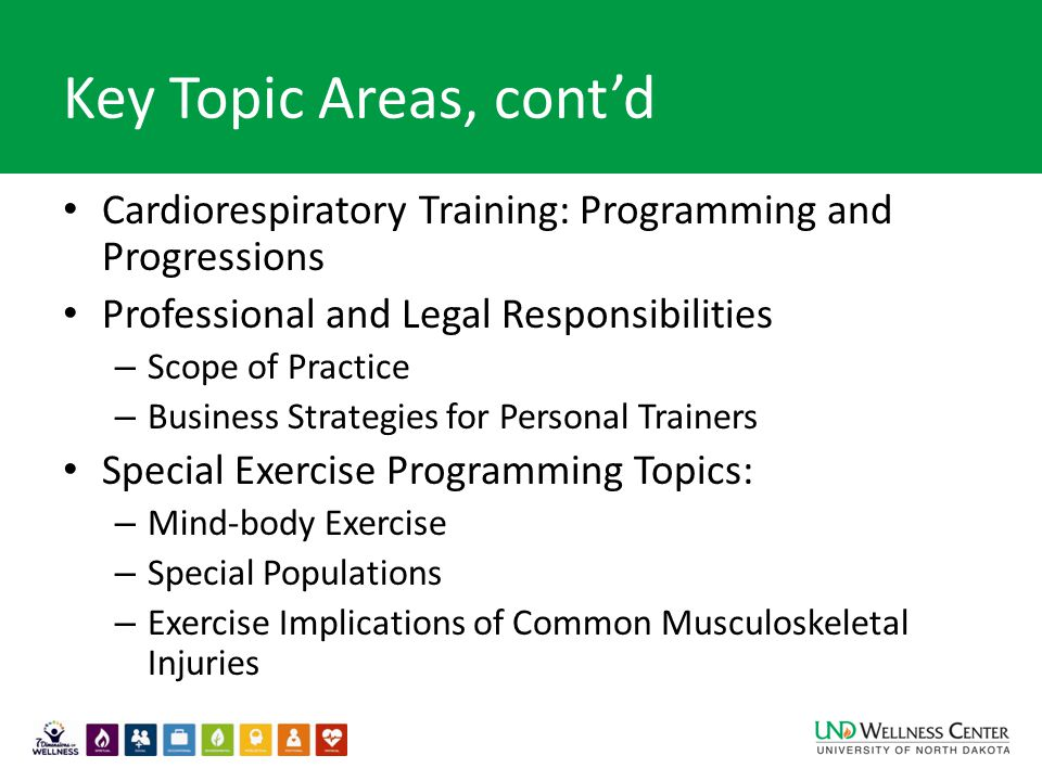 Key Topic Areas, cont'd Cardiorespiratory Training: Programming and Progressions Professional and Legal Responsibilities – Scope of Practice – Business Strategies for Personal Trainers Special Exercise Programming Topics: – Mind-body Exercise – Special Populations – Exercise Implications of Common Musculoskeletal Injuries