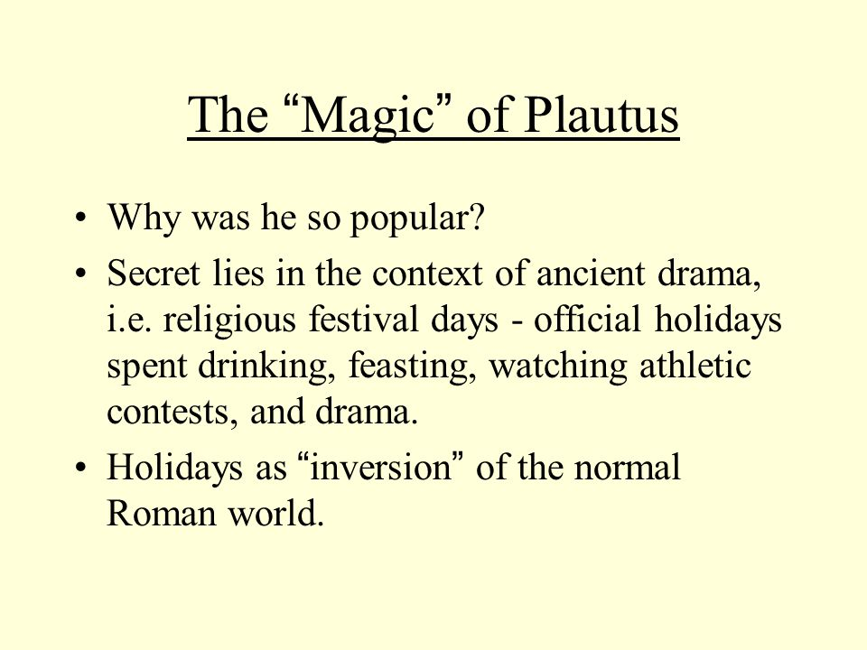 The Magic of Plautus Why was he so popular. Secret lies in the context of ancient drama, i.e.