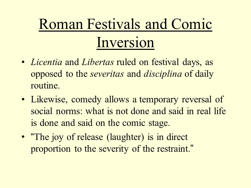 Roman Festivals and Comic Inversion Licentia and Libertas ruled on festival days, as opposed to the severitas and disciplina of daily routine.