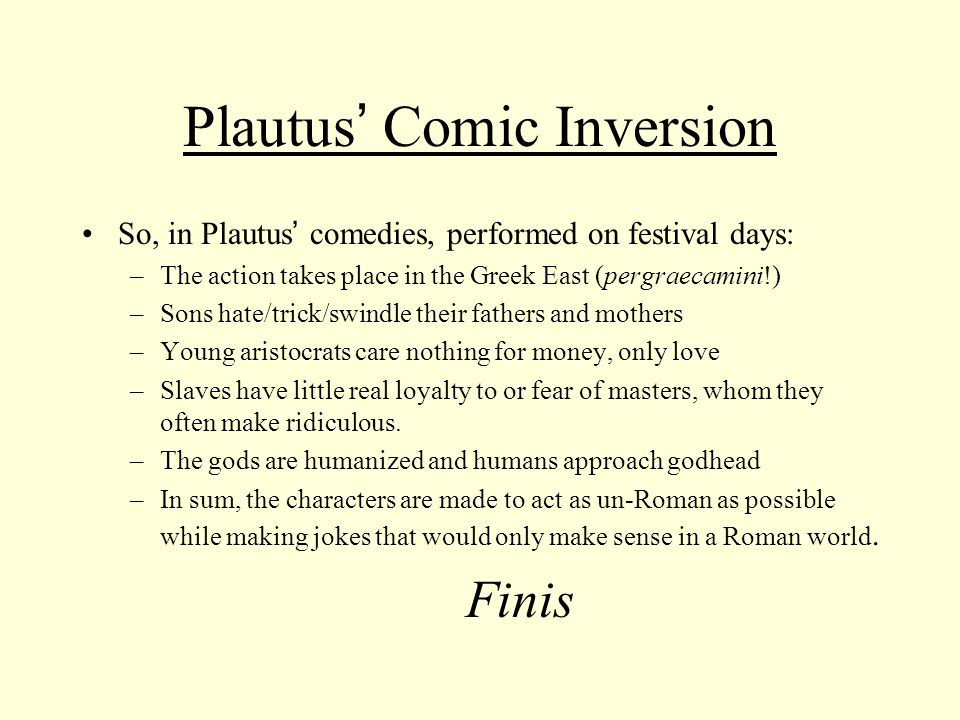Plautus ' Comic Inversion So, in Plautus ' comedies, performed on festival days: –The action takes place in the Greek East (pergraecamini!) –Sons hate/trick/swindle their fathers and mothers –Young aristocrats care nothing for money, only love –Slaves have little real loyalty to or fear of masters, whom they often make ridiculous.