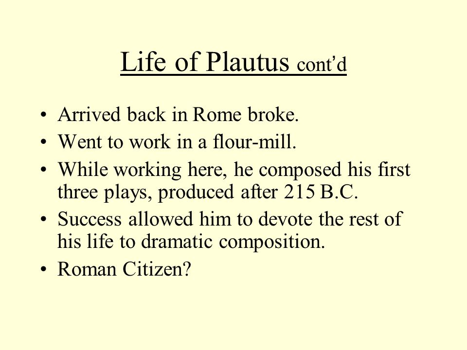 Life of Plautus cont ' d Over 130 plays were attributed to him, but Varro claims only 21 genuine: we now have 20 plus fragmentary play.