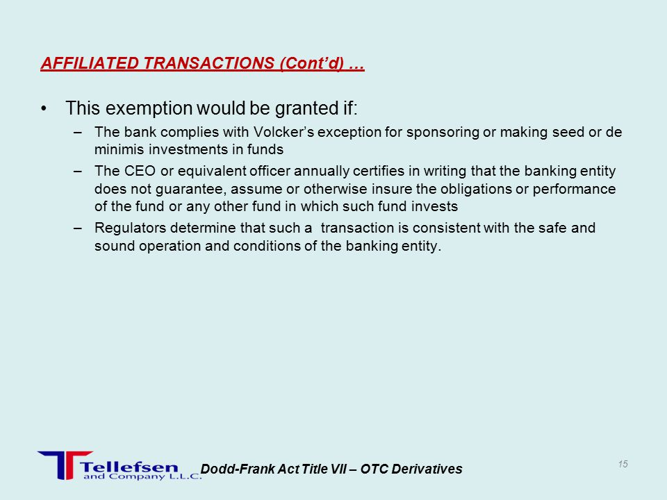 This exemption would be granted if: –The bank complies with Volcker's exception for sponsoring or making seed or de minimis investments in funds –The CEO or equivalent officer annually certifies in writing that the banking entity does not guarantee, assume or otherwise insure the obligations or performance of the fund or any other fund in which such fund invests –Regulators determine that such a transaction is consistent with the safe and sound operation and conditions of the banking entity.