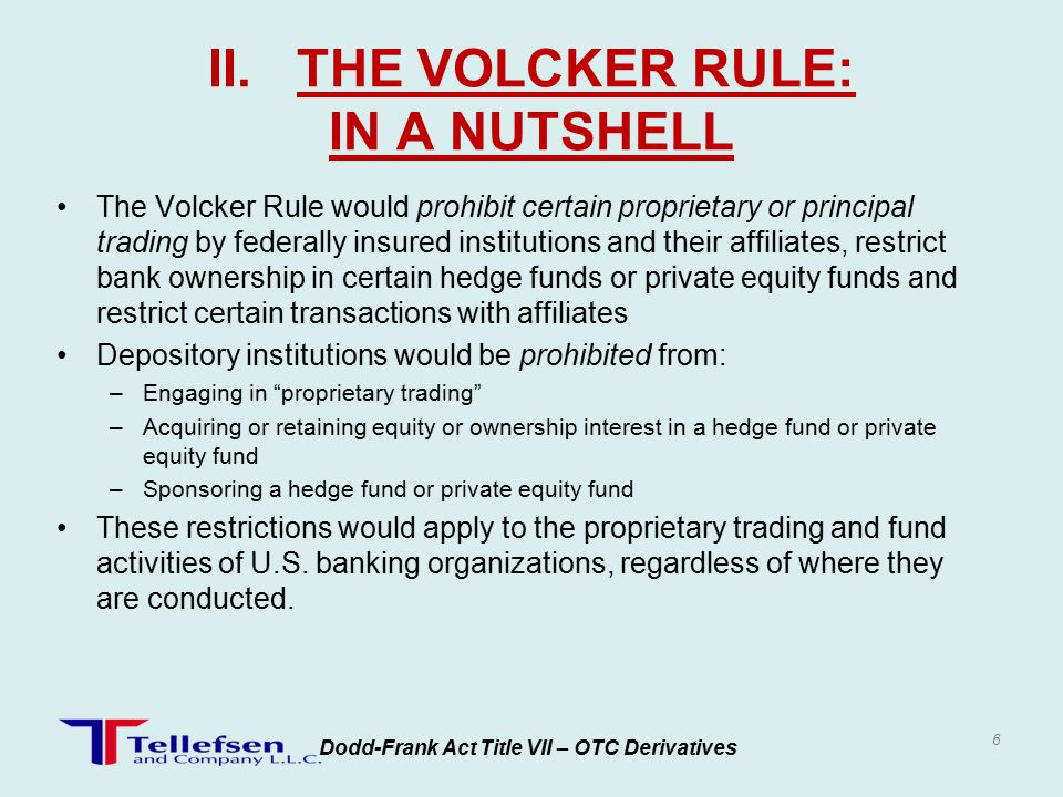 Non-bank financial companies would not be subject to this prohibition, but could be subject to provide additional capital requirements, compliance oversight and quantitative limits Volcker defines proprietary trading as when banking firms are engaged as principal for the trading account of a banking organization or supervised non-bank financial company in any transaction to purchase, sell or otherwise dispose of any: –Securities –Derivatives –Contract of sale of commodities for future delivery –Options on securities, derivatives or contracts –Other securities of financial instruments that regulators may determine by rule.