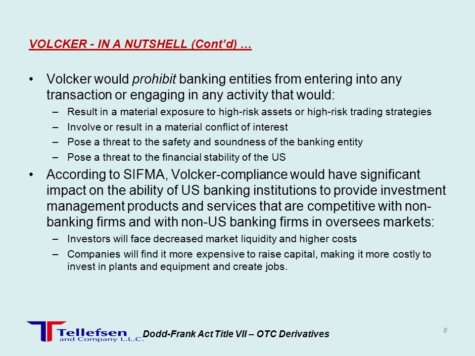 Volcker would prohibit banking entities from entering into any transaction or engaging in any activity that would: –Result in a material exposure to high-risk assets or high-risk trading strategies –Involve or result in a material conflict of interest –Pose a threat to the safety and soundness of the banking entity –Pose a threat to the financial stability of the US According to SIFMA, Volcker-compliance would have significant impact on the ability of US banking institutions to provide investment management products and services that are competitive with non- banking firms and with non-US banking firms in oversees markets: –Investors will face decreased market liquidity and higher costs –Companies will find it more expensive to raise capital, making it more costly to invest in plants and equipment and create jobs.
