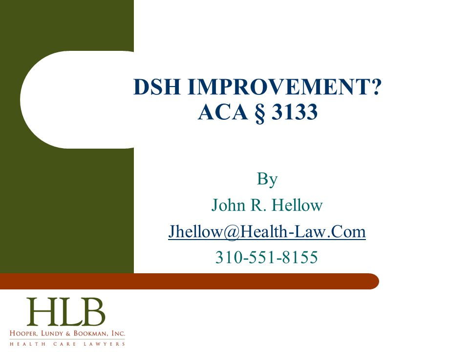By John R. Hellow Jhellow@Health-Law.Com 310-551-8155 DSH IMPROVEMENT? ACA § 3133