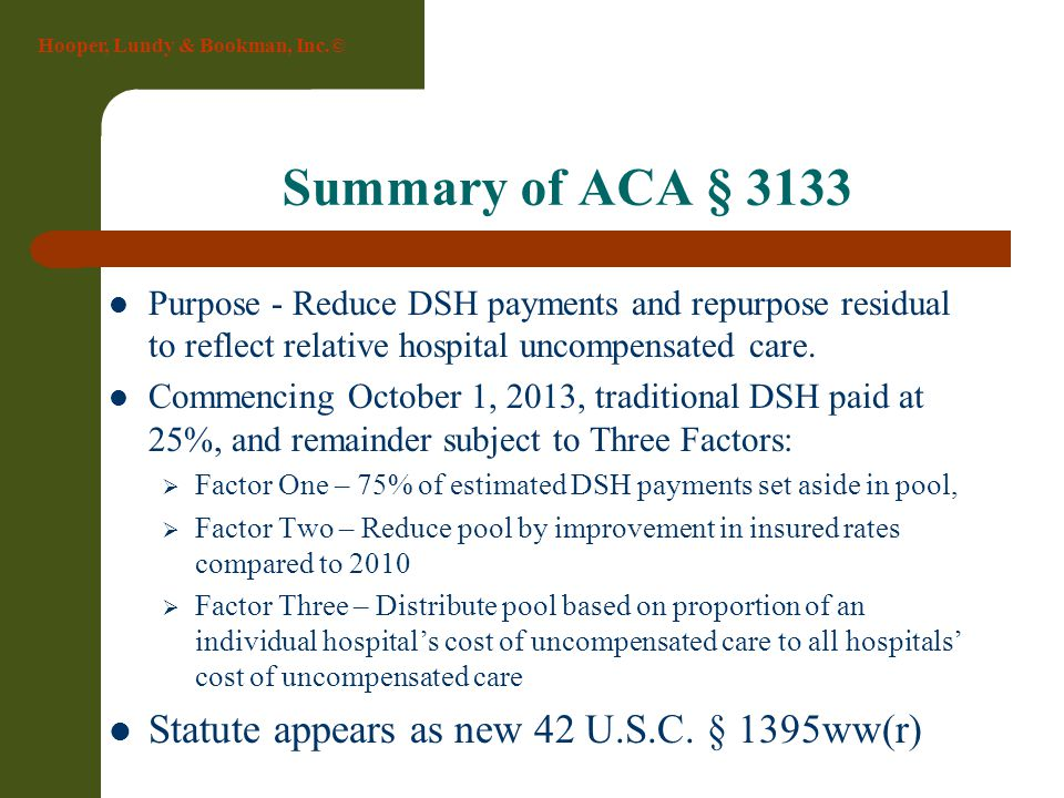 Hooper, Lundy & Bookman, Inc.© Summary of ACA § 3133 Purpose - Reduce DSH payments and repurpose residual to reflect relative hospital uncompensated c