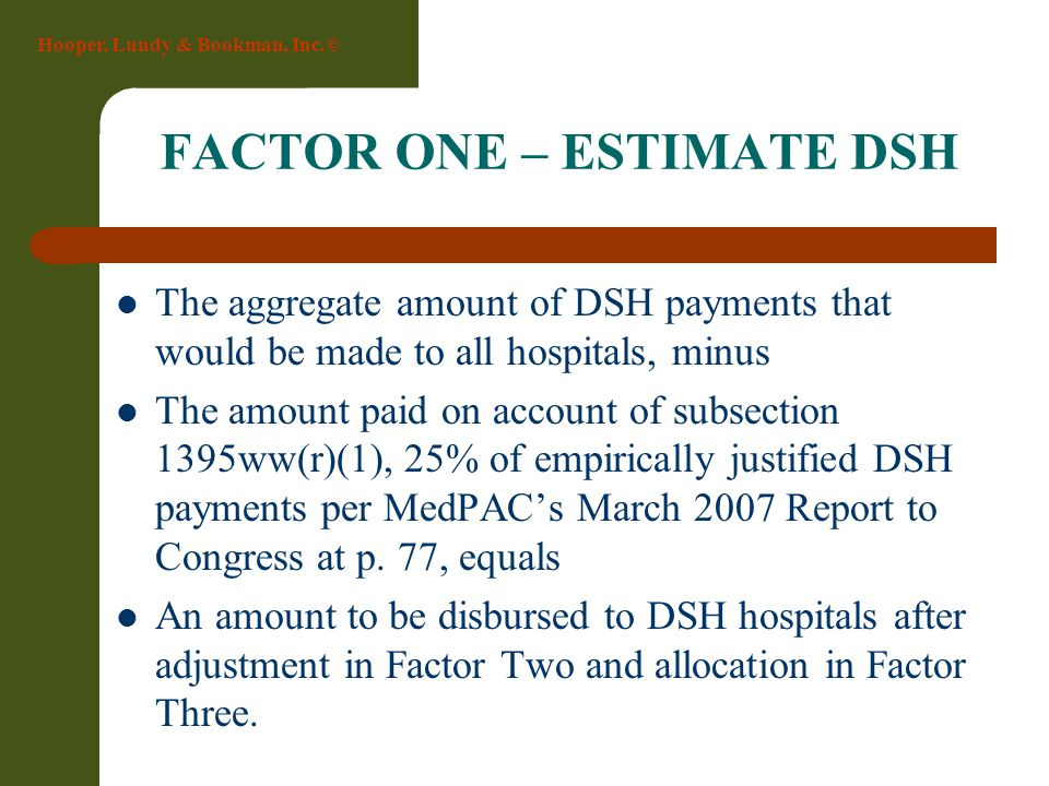 Hooper, Lundy & Bookman, Inc.© FACTOR ONE – ESTIMATE DSH The aggregate amount of DSH payments that would be made to all hospitals, minus The amount pa