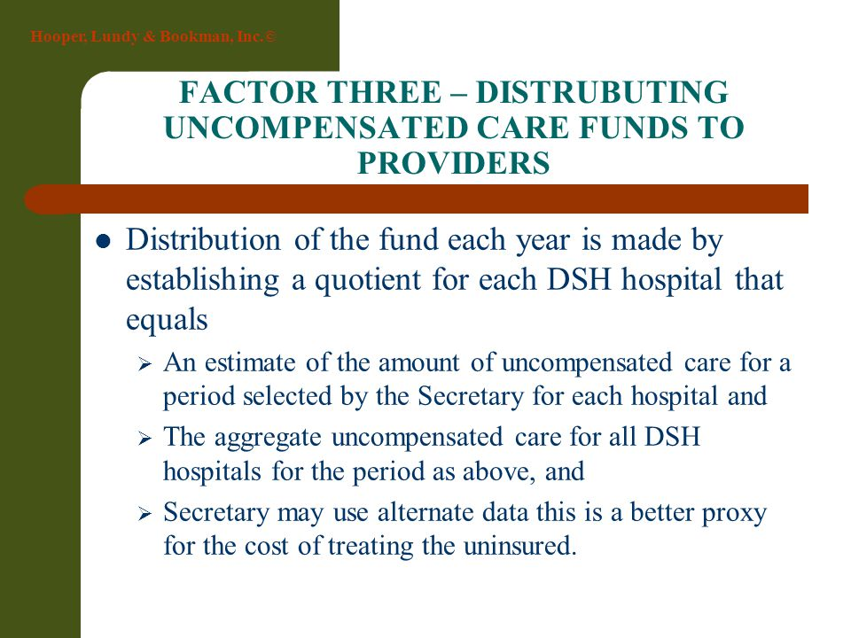 Hooper, Lundy & Bookman, Inc.© FACTOR THREE – DISTRUBUTING UNCOMPENSATED CARE FUNDS TO PROVIDERS Distribution of the fund each year is made by establi
