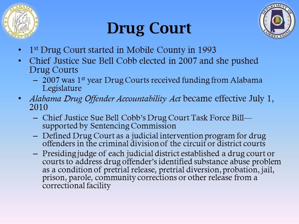 Drug Court 1 st Drug Court started in Mobile County in 1993 Chief Justice Sue Bell Cobb elected in 2007 and she pushed Drug Courts – 2007 was 1 st yea